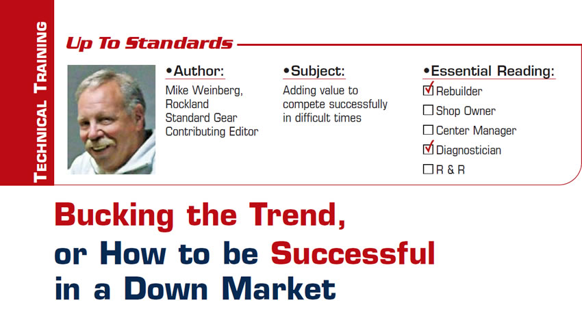 Bucking the Trend, or How to be Successful in a Down Market  Up to Standards  Subject: Adding value to compete successfully in difficult times Essential Reading: Shop Owner, Center Manager Author: Mike Weinberg, Rockland Standard Gear, Contributing Editor