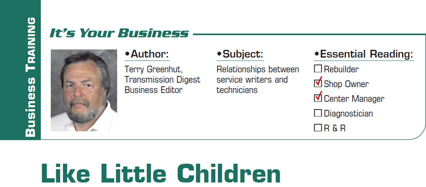 Like Little Children  It's Your Business  Subject: Relationships between service writers and technicians Essential Reading: Shop Owner, Center Manager Author: Terry Greenhut, Transmission Digest Business Editor