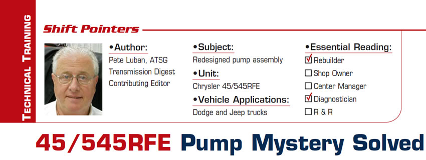 45/545RFE Pump Mystery Solved  Shift Pointers  Subject: Redesigned pump assembly Unit: Chrysler 45/545RFE Vehicle Application: Dodge trucks Essential Reading: Rebuilder, Diagnostician Author: Pete Luban, ATSG, Transmission Digest Contributing Editor