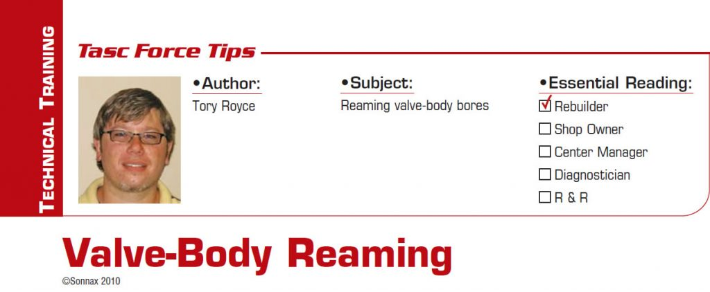 Valve-Body Reaming  TASC Force Tips  Subject: Reaming valve-body bores Essential Reading: Rebuilder Author: Tory Royce