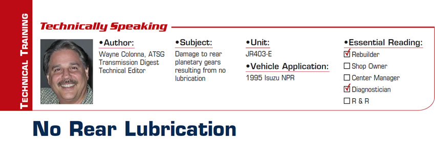 No Rear Lubrication  Technically Speaking  Subject: Damage to rear planetary gears resulting from no lubrication Unit: JR403-E Vehicle Application: 1995 Isuzu NPR Essential Reading: Rebuilder, Diagnostician Author: Wayne Colonna, ATSG, Transmission Digest Technical Editor