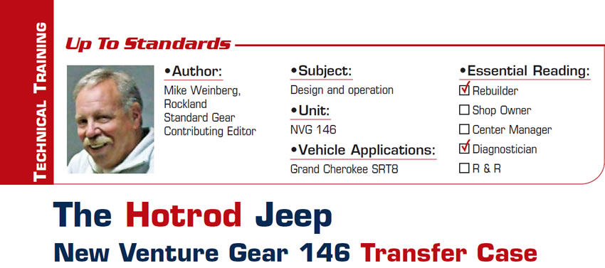 The Hotrod Jeep New Venture Gear 146 Transfer Case  Up to Standards  Subject: Design and operation  Unit: NVG 146 Vehicle Application: Grand Cherokee SRT8 Essential Reading: Rebuilder, Diagnostician Author: Mike Weinberg, Rockland Standard Gear, Contributing Editor