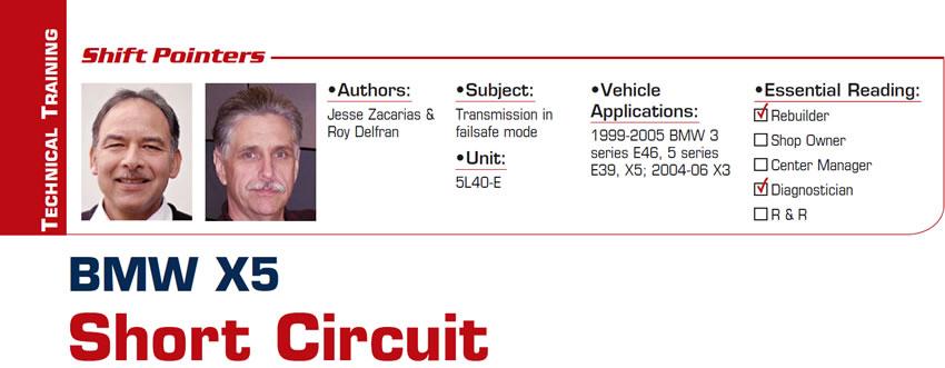 BMW X5 Short Circuit  Shift Pointers  Subject: Transmission in failsafe mode Unit: 5L40-E Vehicle Application: 1999-2005 BMW 3 series E46, 5 series E39, X5; 2004-06 X3 Essential Reading: Diagnostician Authors: Jesse Zacarias & Roy Delfran