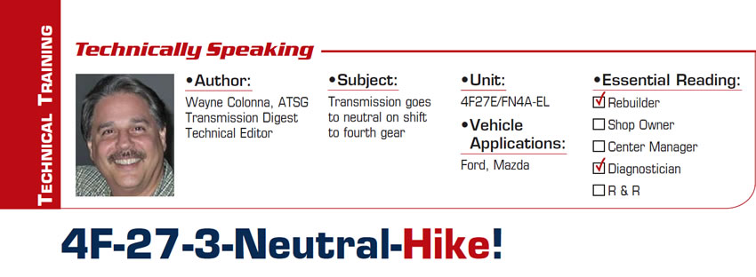 4F-27-3-Neutral-Hike!  Technically Speaking  Subject: Transmission goes to neutral on shift to fourth gear Unit: 4F27E/FN4A-EL Vehicle Applications: Ford, Mazda Essential Reading: Rebuilder, Diagnostician Author: Wayne Colonna, ATSG, Transmission Digest Technical Editor