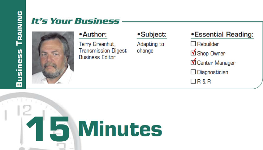 15 Minutes  It's Your Business  Subject: Adapting to change Essential Reading: Shop Owner, Center Manager Author: Terry Greenhut,  Transmission Digest Business Editor