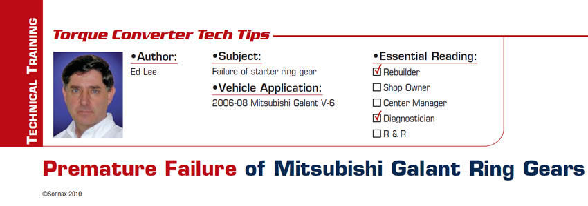 Premature Failure of Mitsubishi Galant Ring Gears  Torque Converter Tech Tips  Subject: Failure of starter ring gear Vehicle Application: 2006-08 Mitsubishi Galant V-6 Essential Reading: Rebuilder, Diagnostician Author: Ed Lee
