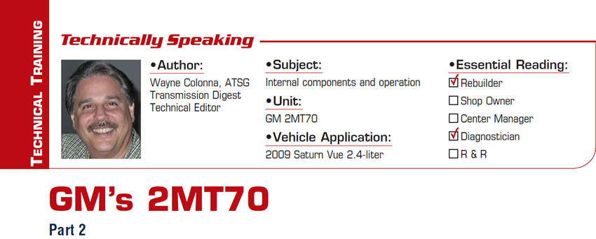 GM's 2MT70  Technically Speaking  Subject: Internal components and operation Unit: GM 2MT70 Vehicle Application: 2009 Saturn Vue 2.4-liter Essential Reading: Rebuilder, Diagnostician Author: Wayne Colonna, ATSG, Transmission Digest Technical Editor  Part 2