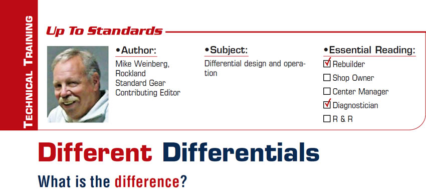 Different Differentials: What is the difference?  Up To Standards  Subject: Differential design and operation Essential Reading: Rebuilder, Diagnostician Author: Mike Weinberg, Rockland Standard Gear Contributing Editor