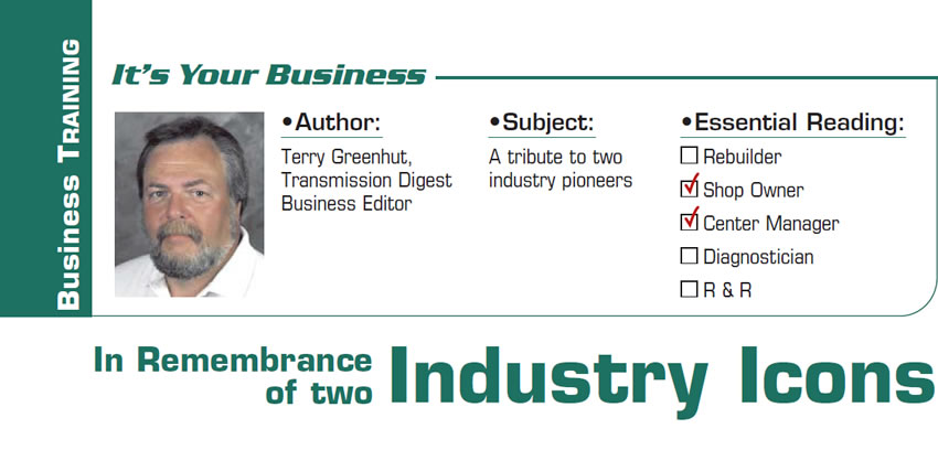 In Remembrance of two Industry Icons  It's Your Business  Subject: A tribute to two industry pioneers Essential Reading: Shop Owner, Center Manager Author: Terry Greenhut, Transmission Digest Business Editor