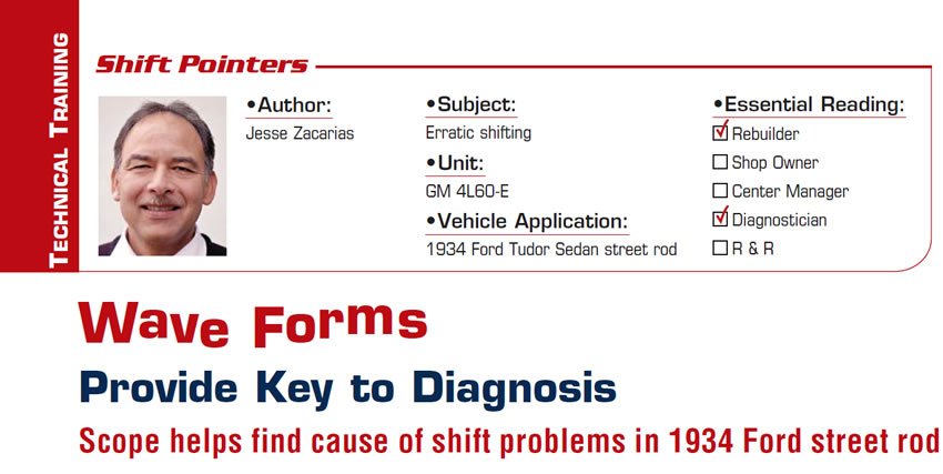 Wave Forms Provide Key to Diagnosis  Shift Pointers  Subject: Erratic shifting Unit: GM 4L60-E  Vehicle Application: 1934 Ford Tudor Sedan street rod Essential Reading: Rebuilder, Diagnostician Authors: Jesse Zacarias & Roy Delfran  Scope helps find cause of shift problems in 1934 Ford street rod