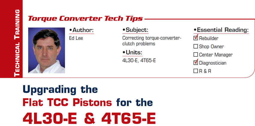 Upgrading the Flat TCC Pistons for the 4L30-E & 4T65-E  Torque Converter Tech Tips  Subject: Correcting torque-converter-clutch problems Units: 4L30-E, 4T65-E Essential Reading: Rebuilder, Diagnostician Author: Ed Lee