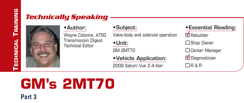 GM's 2MT70  Technically Speaking  Subject: Valve-body and solenoid operation Unit: GM 2MT70 Vehicle Application: 2009 Saturn Vue 2.4-liter Essential Reading: Rebuilder, Diagnostician Author: Wayne Colonna, ATSG, Transmission Digest Technical Editor  Part 3