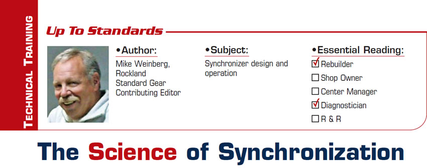 The Science of Synchronization  Up to Standards  Subject: Synchronizer design and operation Essential Reading: Rebuilder, Diagnostician  Author: Mike Weinberg, Rockland Standard Gear, Contributing Editor