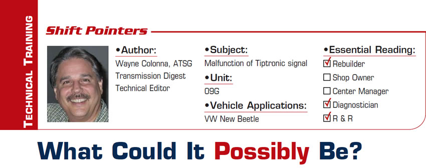 What Could It Possibly Be?  Shift Pointers  Subject: Malfunction of Tiptronic signal Unit: 09G Vehicle Application: VW New Beetle Essential Reading: Rebuilder, Shop Owner, Center Manager, Diagnostician, R & R Author: Wayne Colonna, ATSG,  Transmission Digest Technical Editor