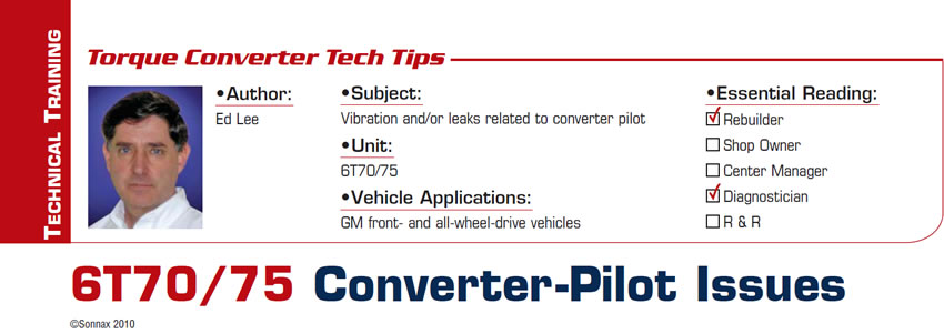 6T70/75 Converter-Pilot Issues  Torque Converter Tech Tips  Subject: Vibration and/or leaks related to converter pilot Unit: 6T70/75 Vehicle Application: GM front- and all-wheel-drive vehicles Essential Reading: Rebuilder, Diagnostician Author: Ed Lee