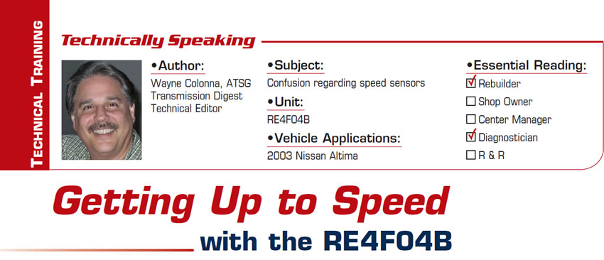 Getting Up to Speed with the RE4F04B  Technically Speaking  Subject: Confusion regarding speed sensors Unit: RE4F04B Vehicle Applications: 2003 Nissan Altima Essential Reading: Rebuilder, Diagnostician Author: Wayne Colonna, ATSG, Transmission Digest Technical Editor