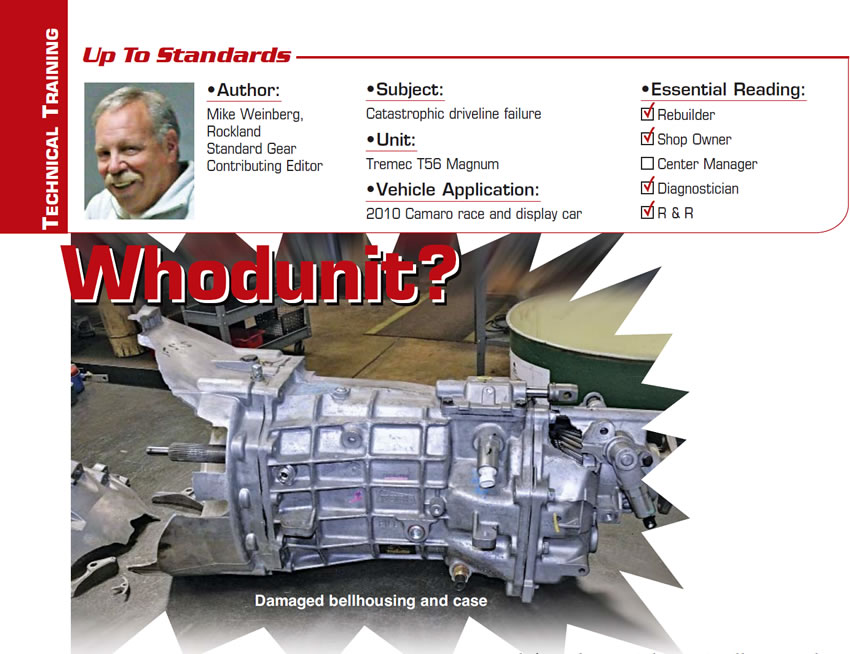 Whodunit?  Up to Standards  Subject: Catastrophic driveline failure Unit: Tremec T56 Magnum  Vehicle Application: 2010 Camaro race and display car Essential Reading: Rebuilder, Shop Owner, Diagnostician, R & R Author: Mike Weinberg, Rockland Standard Gear, Contributing Editor