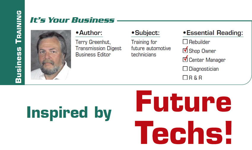 Inspired by Future Techs!  It's Your Business  Subject: Training for future automotive technicians Essential Reading: Shop Owner, Center Manager Author: Terry Greenhut, Transmission Digest Business Editor