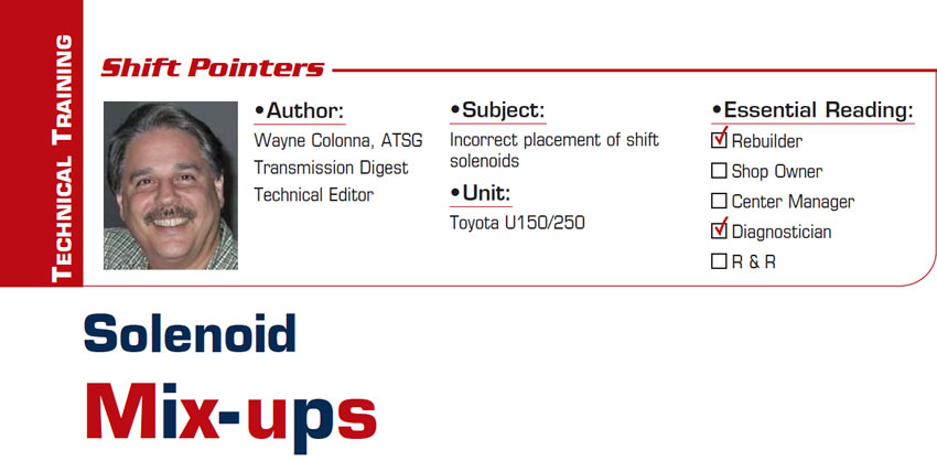 Solenoid Mix-ups  Shift Pointers  Subject: Incorrect placement of shift solenoids Unit: Toyota U150/250 Essential Reading: Rebuilder, Diagnostician Author: Wayne Colonna, ATSG, Transmission Digest Technical Editor
