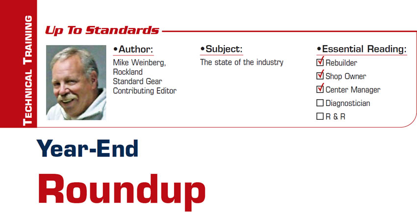 Year-End Roundup  Up to Standards  Subject: The state of the industry Essential Reading: Rebuilder, Shop Owner, Center Manager Author: Mike Weinberg, Rockland Standard Gear, Contributing Editor