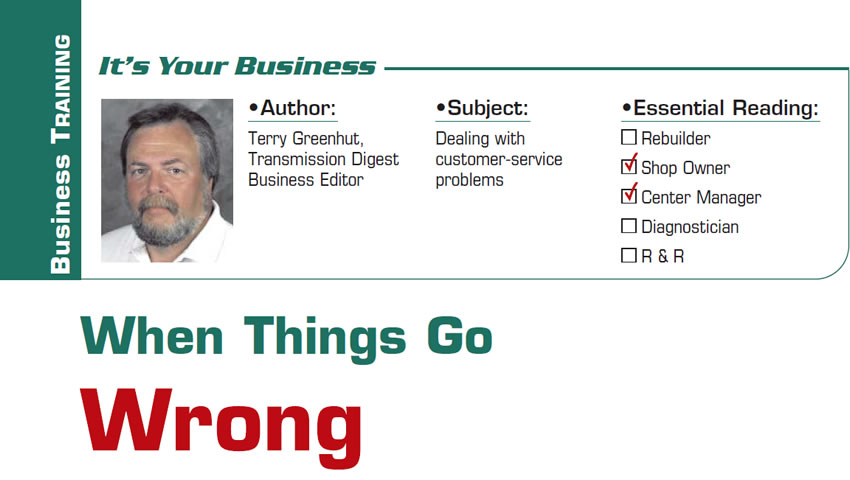 When Things Go Wrong  It's Your Business  Subject: Dealing with customer-service problems Essential Reading: Shop Owner, Center Manager Author: Terry Greenhut, Transmission Digest Business Editor