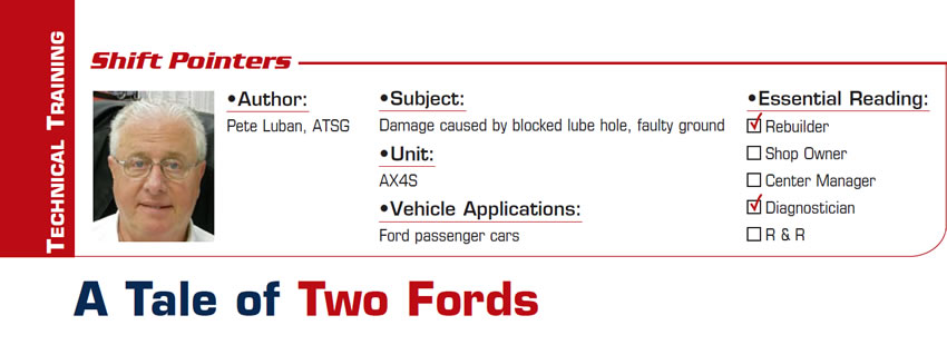 A Tale of Two Fords  Shift Pointers  Subject: Damage caused by blocked lube hole, faulty ground Unit: AX4S Vehicle Applications: Ford passenger cars Essential Reading: Rebuilder, Diagnostician Author: Pete Luban, ATSG