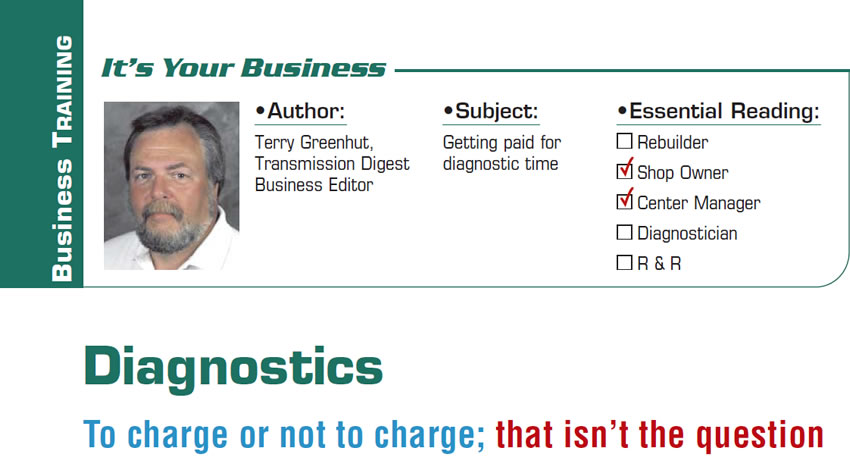 Diagnostics: To charge or not to charge; that isn't the question  It's Your Business  Subject: Getting paid for diagnostic time Essential Reading: Shop Owner, Center Manager Author: Terry Greenhut, Transmission Digest Business Editor