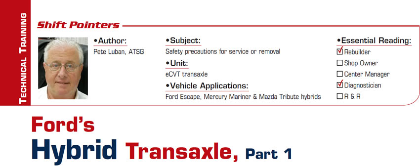 Ford's Hybrid Transaxle, Part 1  Shift Pointers  Subject: Safety precautions for service or removal Unit: eCVT transaxle Vehicle Applications: Ford Escape, Mercury Mariner & Mazda Tribute hybrids Essential Reading: Rebuilder, Diagnostician, R & R Author: Pete Luban, ATSG