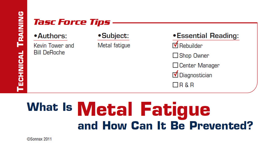What Is Metal Fatigue and How Can It Be Prevented?  TASC Force Tips  Subject: Metal fatigue Essential Reading: Rebuilder, Diagnostician Authors: Kevin Tower and Bill DeRoche