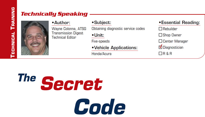 The Secret Code  Technically Speaking  Subject: Obtaining diagnostic service codes Units: Five-speeds Vehicle Application: Honda/Acura Essential Reading: Diagnostician Author: Wayne Colonna, ATSG, Transmission Digest Technical Editor