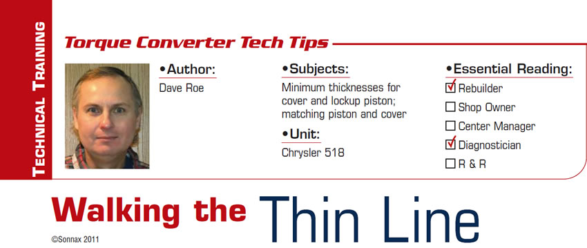 Walking the Thin Line  Torque Converter Tech Tips  Subjects: Minimum thicknesses for cover and lockup piston; matching piston and cover  Unit: Chrysler 518 Essential Reading: Rebuilder, Diagnostician Author: Dave Roe
