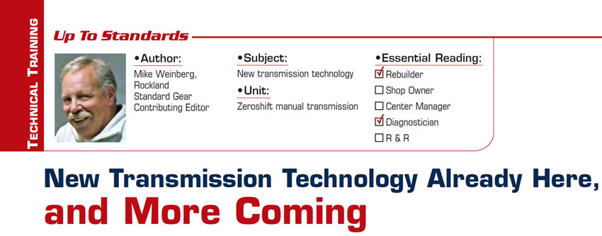 New Transmission Technology Already Here, and More Coming  Up To Standards  Subject: New transmission technology Unit: Zeroshift manual transmission Essential Reading: Rebuilder, Diagnostician Author: Mike Weinberg, Rockland Standard Gear, Contributing Editor