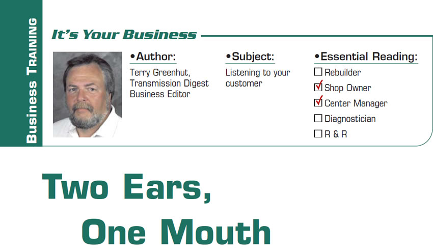 Two Ears, One Mouth  It's Your Business  Subject: Listening to your customer Essential Reading: Shop Owner, Center Manager Author: Terry Greenhut, Transmission Digest Business Editor
