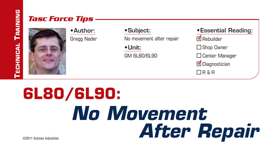 6L80/6L90: No Movement After Repair  TASC Force Tips  Subject: No movement after repair Unit: GM 6L80/6L90 Essential Reading: Rebuilder, Diagnostician Author: Gregg Nader