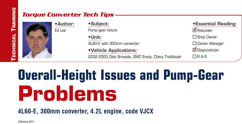 Overall-Height Issues and Pump-Gear Problems   Torque Converter Tech Tips  Subject: Pump-gear failure Unit: 4L60-E with 300mm converter Vehicle Application: 2002-2003 Olds Bravada, GMC Envoy, Chevy Trailblazer Essential Reading: Rebuilder, Diagnostician Author: Ed Lee  4L60-E, 300mm converter, 4.2L engine, code VJCX
