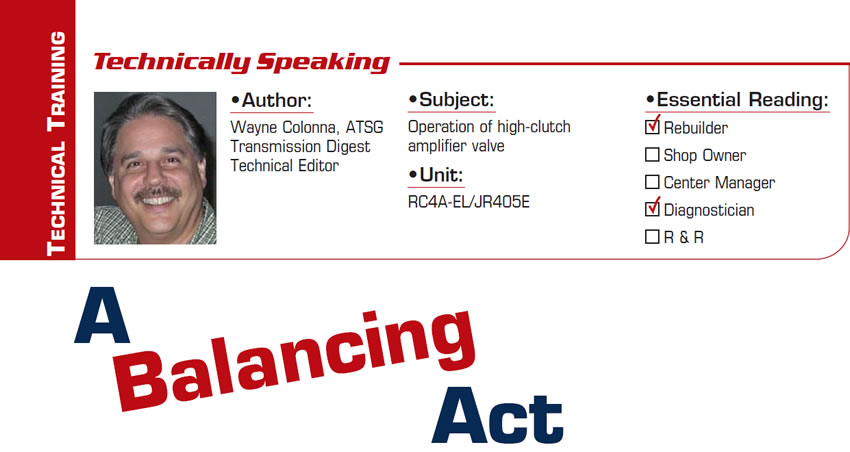 A Balancing Act  Technically Speaking  Subject: Operation of high-clutch amplifier valve Unit: RC4A-EL/JR405E Essential Reading: Rebuilder, Diagnostician Author: Wayne Colonna, ATSG, Transmission Digest Technical Editor