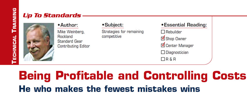 Being Profitable and Controlling Costs  Up To Standards  Subject: Strategies for remaining competitive Essential Reading: Rebuilder, Diagnostician, R & R  Author: Mike Weinberg, Rockland Standard Gear, Contributing Editor  He who makes the fewest mistakes wins