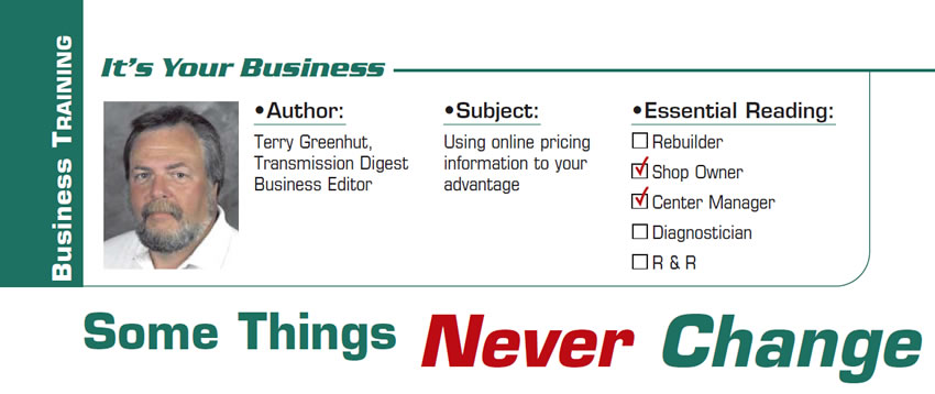 Some Things Never Change  It's Your Business  Subject: Using online pricing information to your advantage Essential Reading: Shop Owner, Center Manager Author: Terry Greenhut, Transmission Digest Business Editor