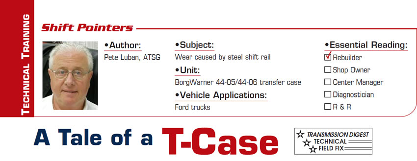 A Tale of a T-Case  Shift Pointers  Subject: Wear caused by steel shift rail Unit: BorgWarner 44-05/44-06 transfer case Vehicle Application: Ford trucks Essential Reading: Rebuilder,  Author: Pete Luban, ATSG