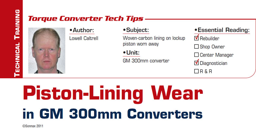 Piston-Lining Wear in GM 300mm Converters  Torque Converter Tech Tips  Subject: Woven-carbon lining on lockup piston worn away Unit: GM 300mm converter Essential Reading: Rebuilder, Diagnostician Author: Lowell Caltrell