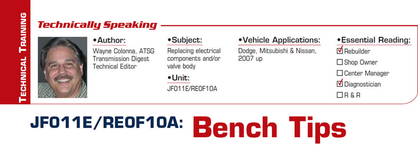 JF011E/RE0F10A: Bench Tips   Technically Speaking  Subject: Replacing electrical components and/or valve body Unit: JF011E/RE0F10A Vehicle Applications: Dodge, Mitsubishi & Nissan, 2007 up Essential Reading: Rebuilder, Diagnostician Author: Wayne Colonna, ATSG, Transmission Digest Technical Editor