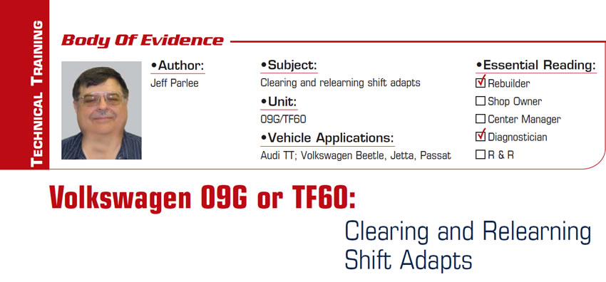 Volkswagen 09G or TF60: Clearing and Relearning Shift Adapts  Body of Evidence  Subject: Clearing and relearning shift adapts Unit: 09G/TF60 Vehicle Applications: Audi TT; Volkswagen Beetle, Jetta, Passat Essential Reading: Rebuilder, Diagnostician Author: Jeff Parlee