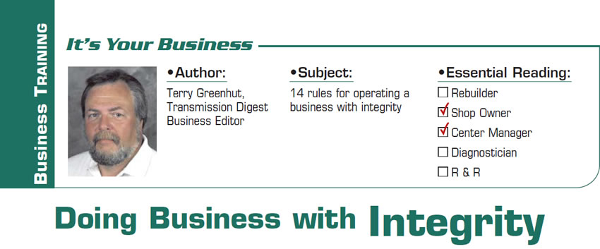 Doing Business with Integrity  It's Your Business  Subject: 14 rules for operating a business with integrity Essential Reading: Shop Owner, Center Manager Author: Terry Greenhut, Transmission Digest Business Editor