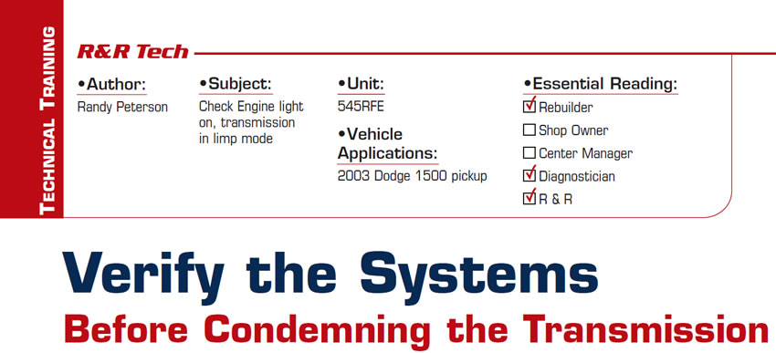 Verify the Systems Before Condemning the Transmission  R&R Tech  Subject: Check Engine light on, transmission in limp mode Unit: 545RFE Vehicle Application: 2003 Dodge 1500 pickup Essential Reading: Rebuilder, Shop Owner, Center Manager, Diagnostician, R & R Author: Randy Peterson