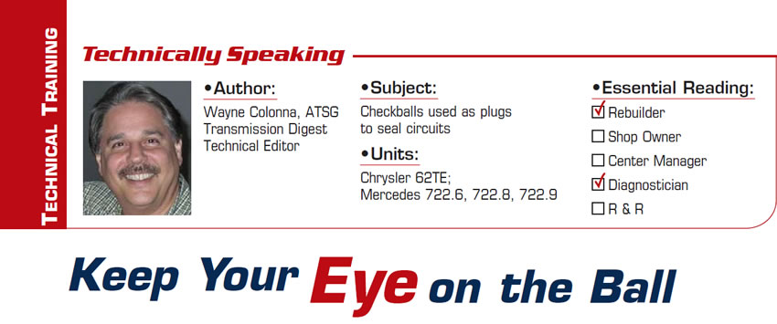 Keep Your Eye on the Ball  Technically Speaking  Subject: Checkballs used as plugs to seal circuits Unit: Mercedes 722.6, 722.8, 722.9 Essential Reading: Rebuilder, Diagnostician Author: Wayne Colonna, ATSG, Transmission Digest Technical Editor