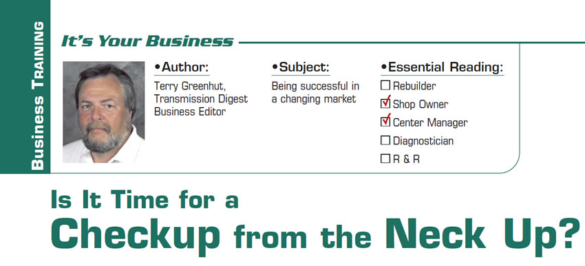 Is It Time for a Checkup from the Neck Up?  It's Your Business  Subject: Being successful in a changing market Essential Reading: Shop Owner, Center Manager Author: Terry Greenhut, Transmission Digest Business Editor