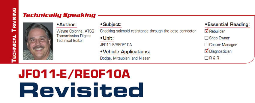 JF011-E/RE0F10A Revisited  Technically Speaking  Subject: Checking solenoid resistance through the case connector Unit: JF011-E/RE0F10A Vehicle Applications: Dodge, Mitsubishi and Nissan Essential Reading: Rebuilder, Diagnostician Author: Wayne Colonna, ATSG, Transmission Digest Technical Editor