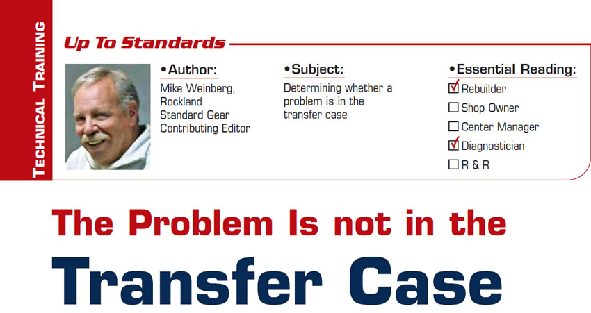 The Problem Is not in the Transfer Case  Up to Standards  Subject: Determining whether a problems is in the transfer case Essential Reading: Rebuilder, Diagnostician Author: Mike Weinberg, Rockland Standard Gear, Contributing Editor