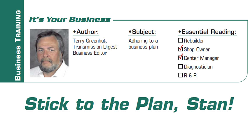 Stick to the Plan, Stan!  It's Your Business  Subject: Adhering to a business plan Essential Reading: Shop Owner, Center Manager Author: Terry Greenhut, Transmission Digest Business Editor