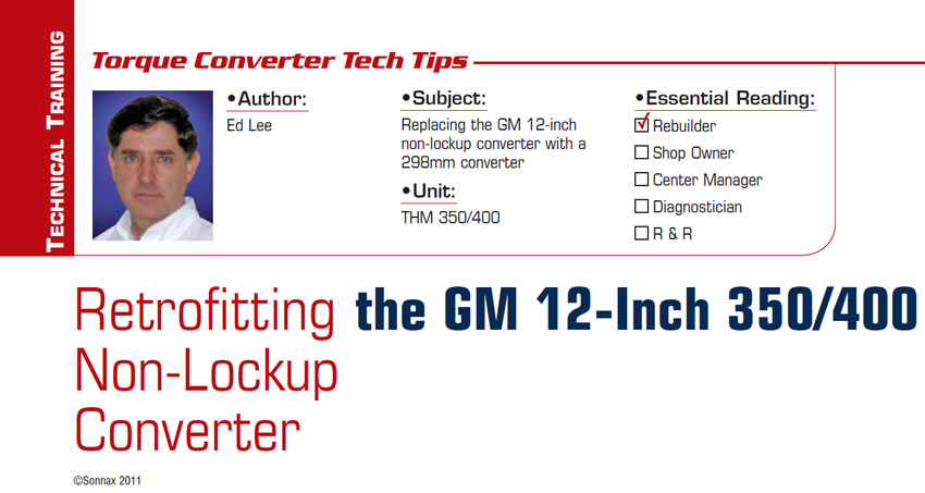 Retrofitting the GM 12-Inch 350/400 Non-Lockup Converter  Torque Converter Tech Tips  Subject: Replacing the GM 12-inch non-lockup converter with a 298mm converter Unit: THM 350/400 Essential Reading: Rebuilder Author: Ed Lee
